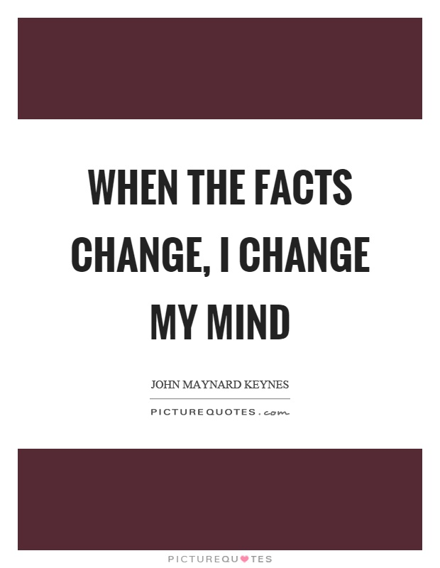 When the facts change, I change my mind Picture Quote #1
