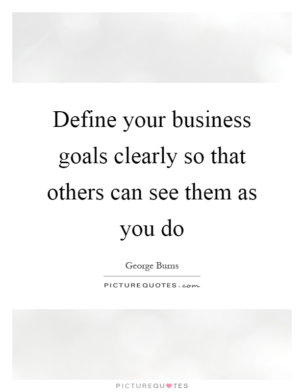 Define your business goals clearly so that others can see them as you do Picture Quote #1