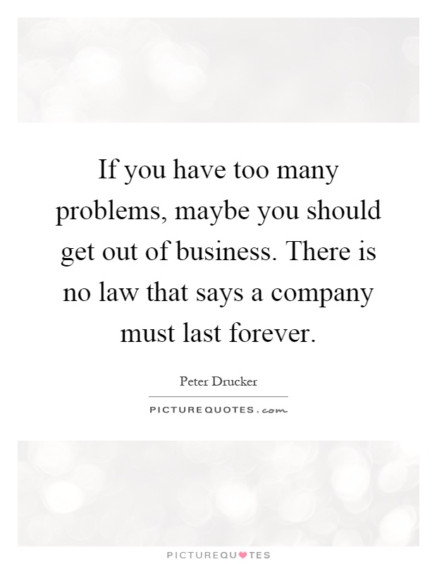 If you have too many problems, maybe you should get out of business. There is no law that says a company must last forever Picture Quote #1