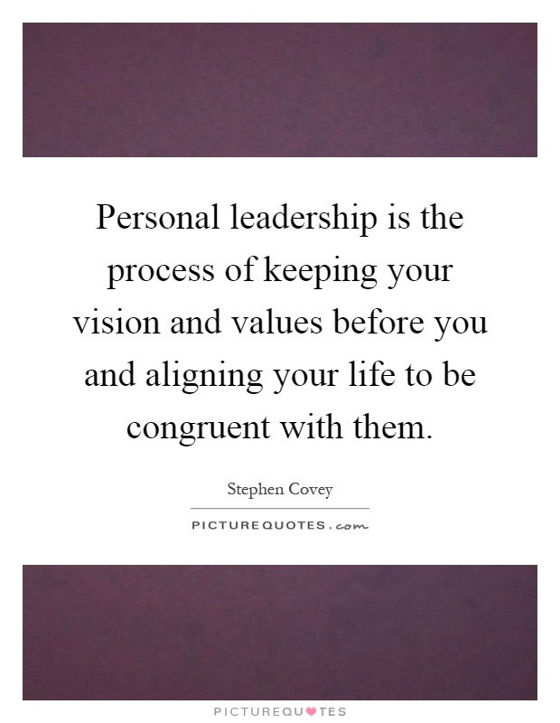 Personal leadership is the process of keeping your vision and values before you and aligning your life to be congruent with them Picture Quote #1