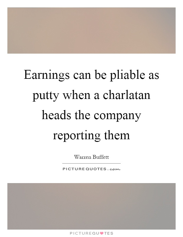 Earnings can be pliable as putty when a charlatan heads the company reporting them Picture Quote #1