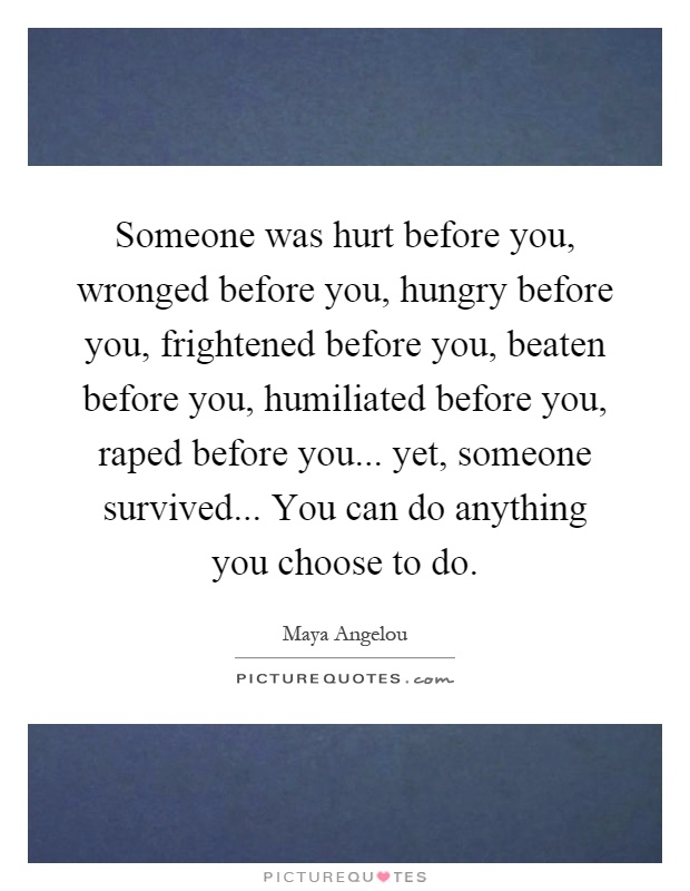 Someone was hurt before you, wronged before you, hungry before you, frightened before you, beaten before you, humiliated before you, raped before you... yet, someone survived... You can do anything you choose to do Picture Quote #1