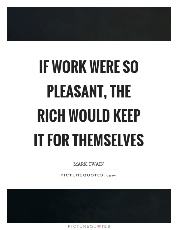 If work were so pleasant, the rich would keep it for themselves Picture Quote #1