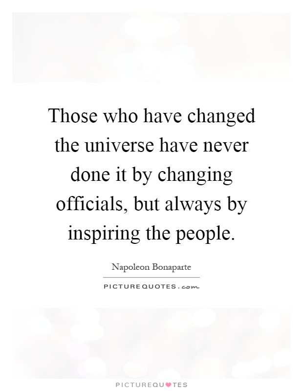 Those who have changed the universe have never done it by changing officials, but always by inspiring the people Picture Quote #1