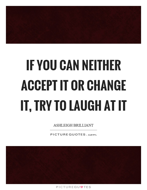 If you can neither accept it or change it, try to laugh at it Picture Quote #1