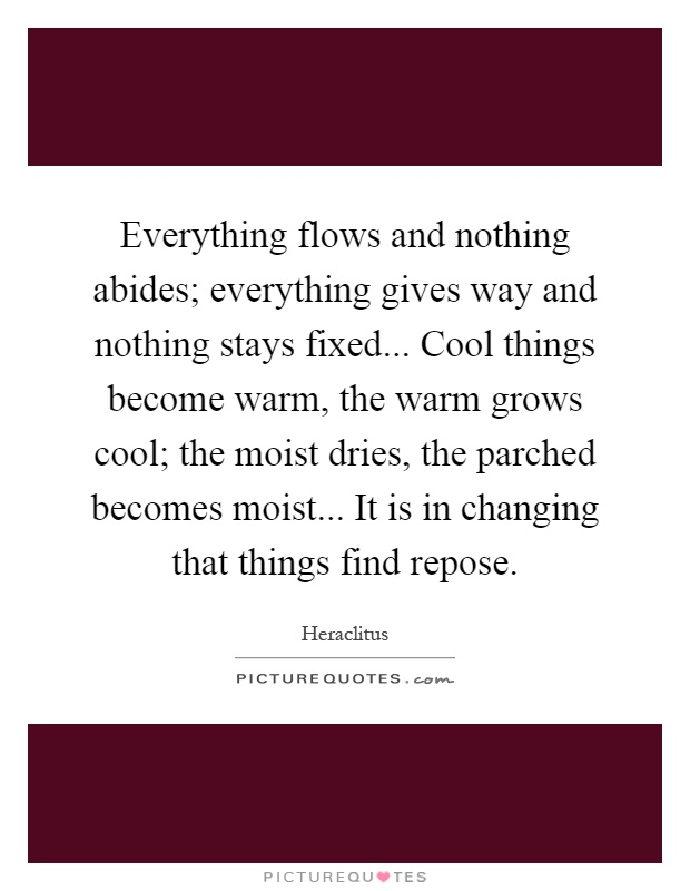 Everything flows and nothing abides; everything gives way and nothing stays fixed... Cool things become warm, the warm grows cool; the moist dries, the parched becomes moist... It is in changing that things find repose Picture Quote #1