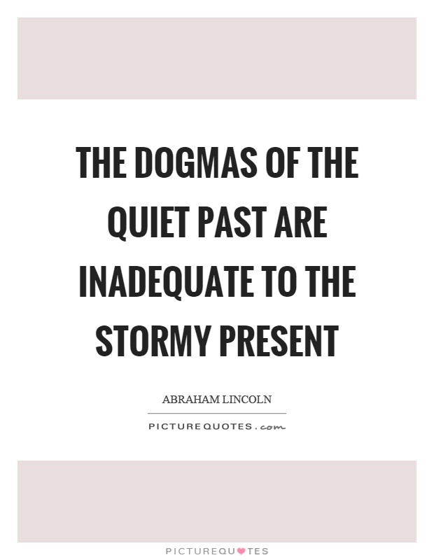 The dogmas of the quiet past are inadequate to the stormy present Picture Quote #1