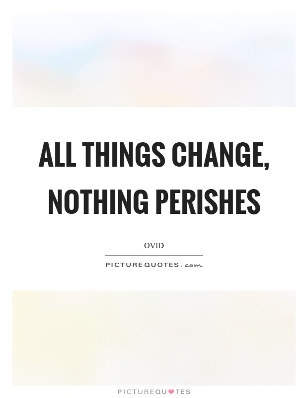 All things change, nothing perishes Picture Quote #1