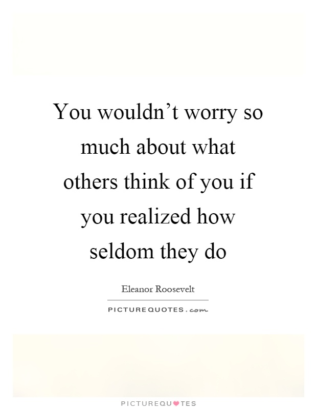 You wouldn't worry so much about what others think of you if you realized how seldom they do Picture Quote #1