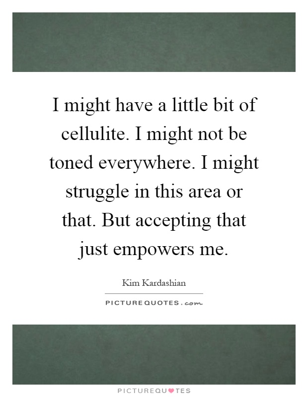 I might have a little bit of cellulite. I might not be toned everywhere. I might struggle in this area or that. But accepting that just empowers me Picture Quote #1
