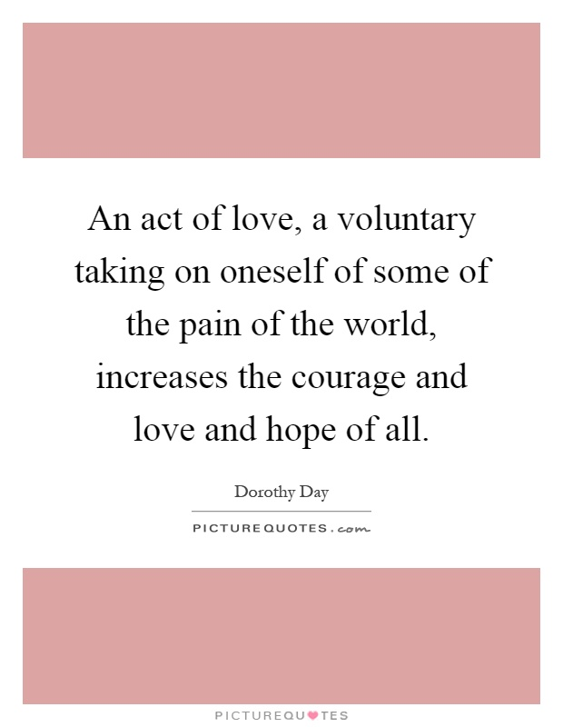 An act of love, a voluntary taking on oneself of some of the pain of the world, increases the courage and love and hope of all Picture Quote #1