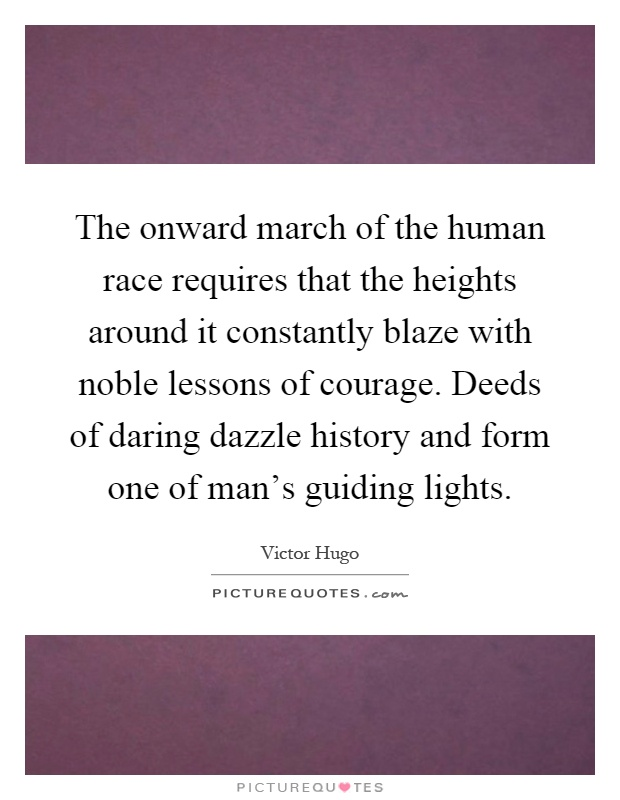 The onward march of the human race requires that the heights around it constantly blaze with noble lessons of courage. Deeds of daring dazzle history and form one of man's guiding lights Picture Quote #1