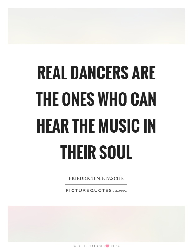 Real dancers are the ones who can hear the music in their soul Picture Quote #1