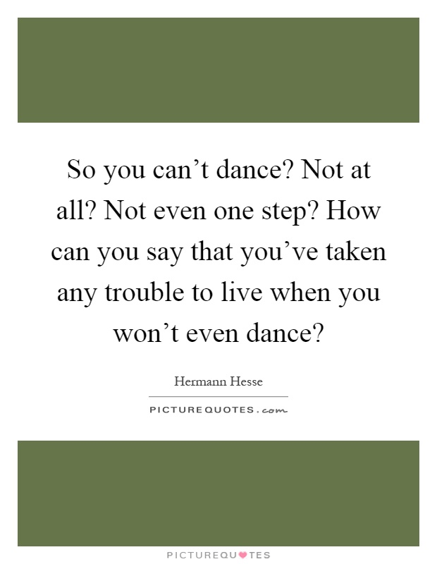So you can't dance? Not at all? Not even one step? How can you say that you've taken any trouble to live when you won't even dance? Picture Quote #1