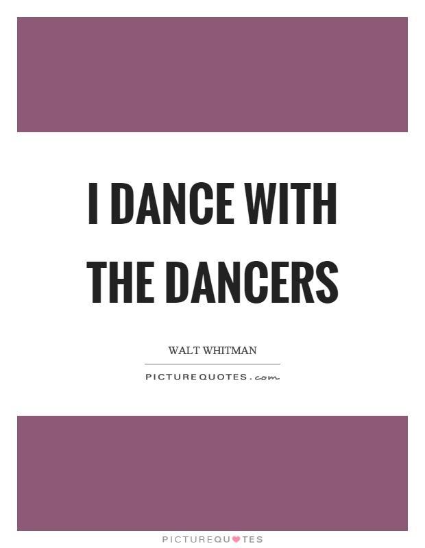 I dance with the dancers Picture Quote #1