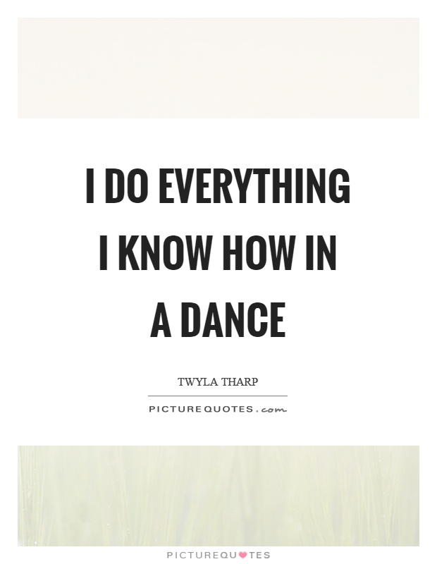 I do everything I know how in a dance Picture Quote #1