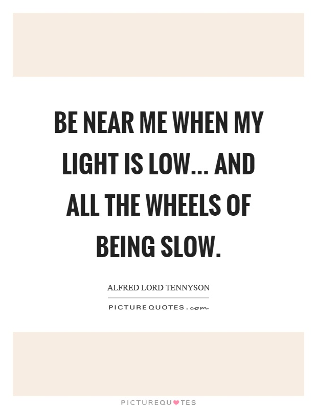 Be near me when my light is low... And all the wheels of being slow Picture Quote #1