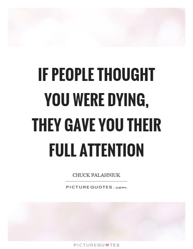 If people thought you were dying, they gave you their full attention Picture Quote #1