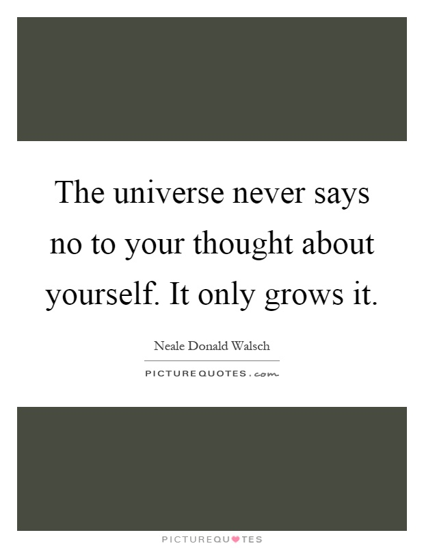 The universe never says no to your thought about yourself. It only grows it Picture Quote #1