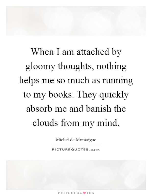 When I am attached by gloomy thoughts, nothing helps me so much as running to my books. They quickly absorb me and banish the clouds from my mind Picture Quote #1