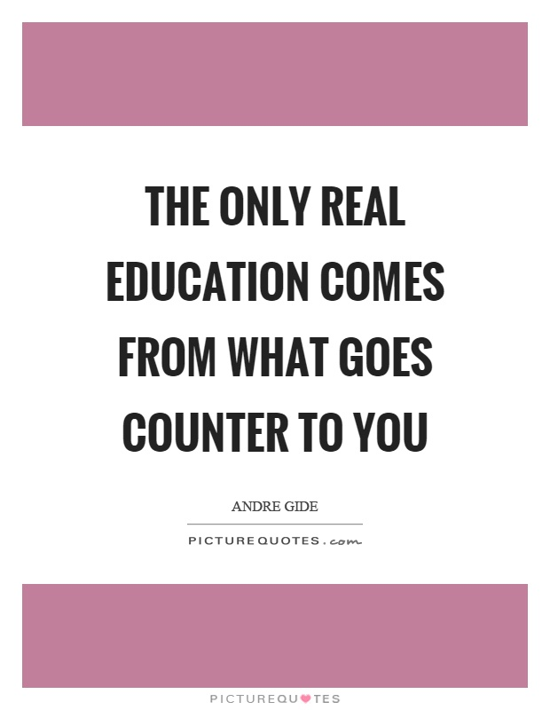The only real education comes from what goes counter to you Picture Quote #1