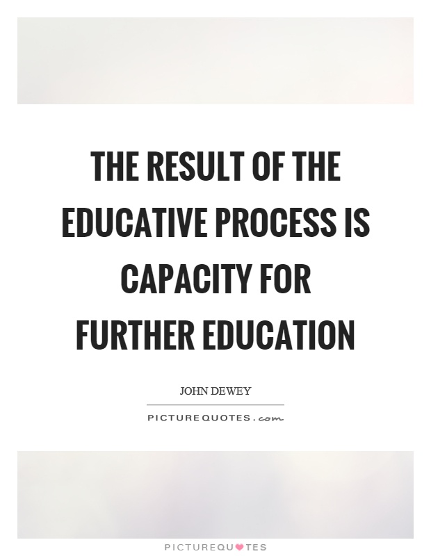 The result of the educative process is capacity for further education Picture Quote #1
