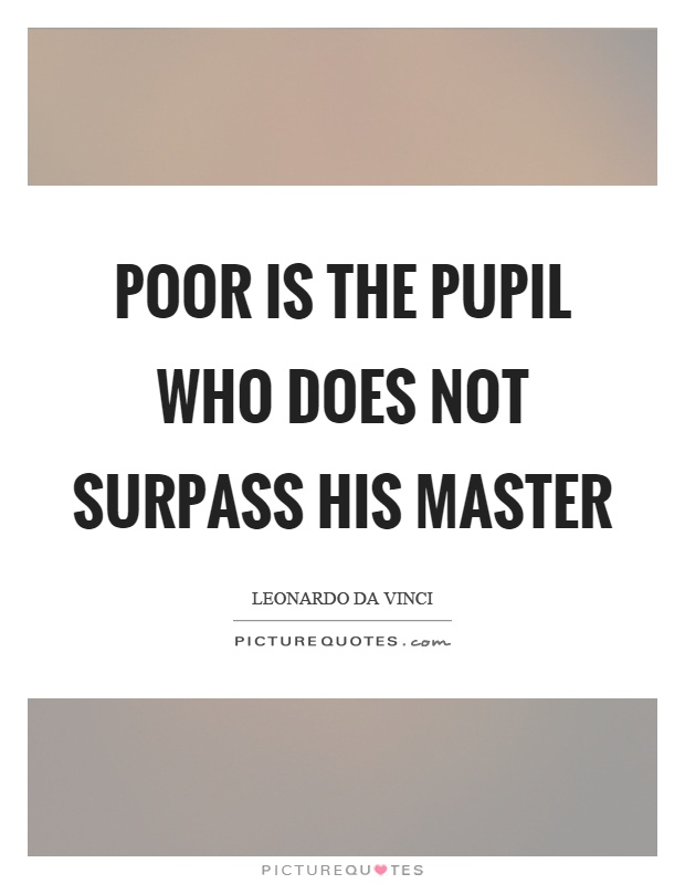 Poor is the pupil who does not surpass his master Picture Quote #1