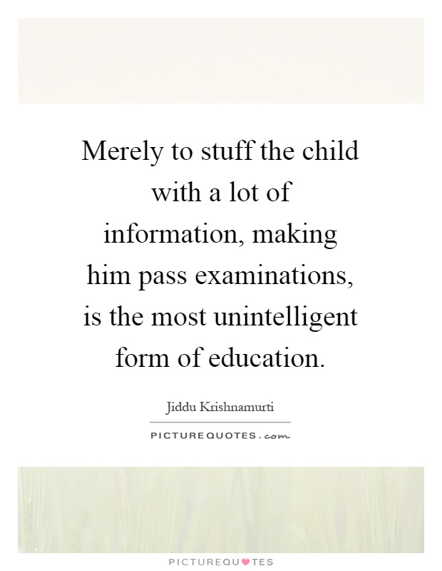 Merely to stuff the child with a lot of information, making him pass examinations, is the most unintelligent form of education Picture Quote #1