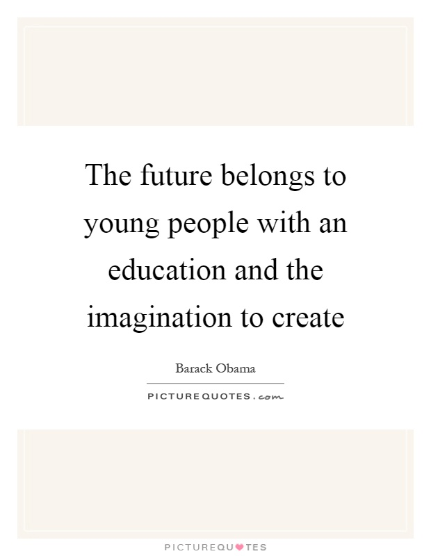 The future belongs to young people with an education and the imagination to create Picture Quote #1