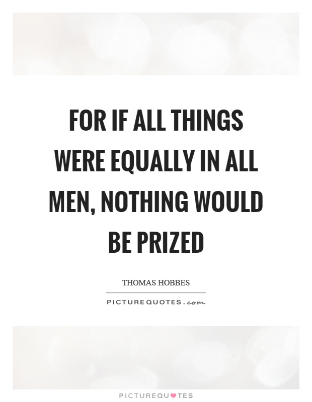 For if all things were equally in all men, nothing would be prized Picture Quote #1