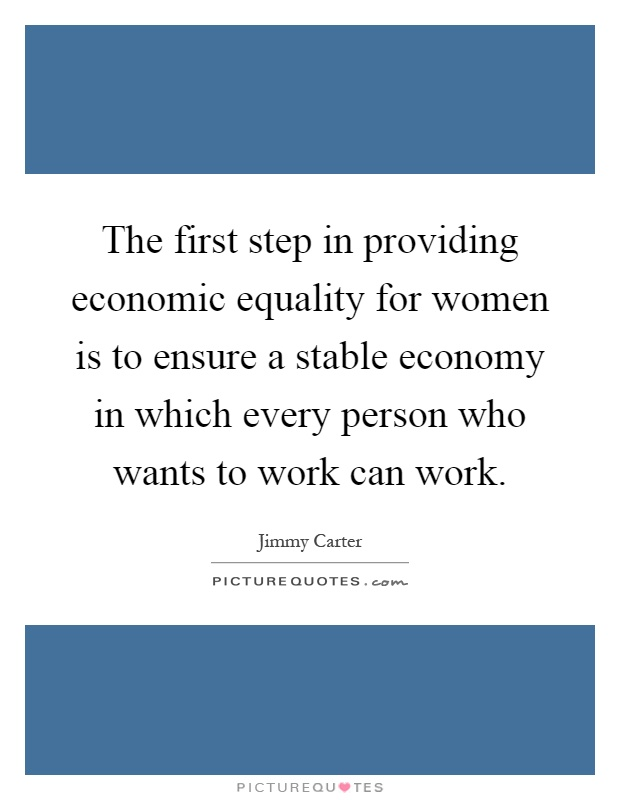 The first step in providing economic equality for women is to ensure a stable economy in which every person who wants to work can work Picture Quote #1