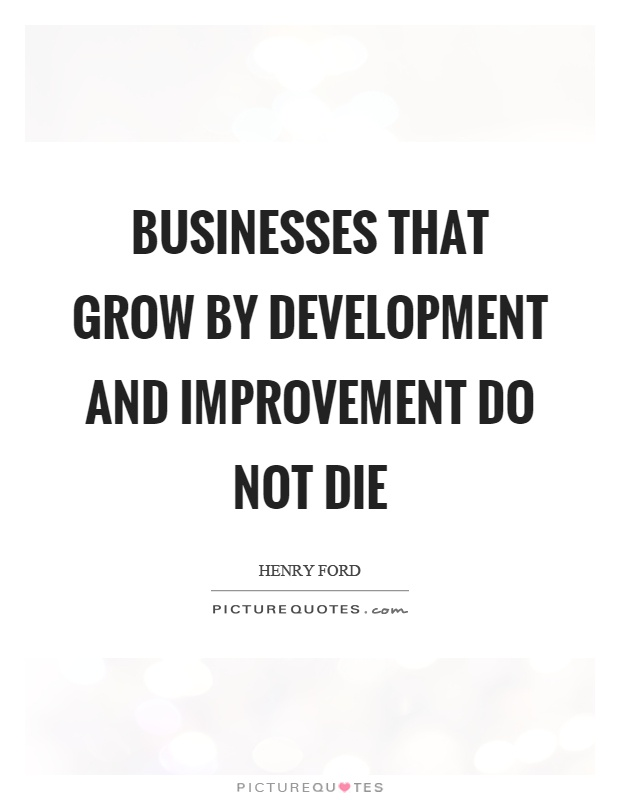Businesses that grow by development and improvement do not die Picture Quote #1