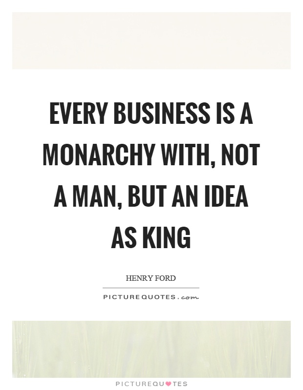 Every business is a monarchy with, not a man, but an idea as king Picture Quote #1
