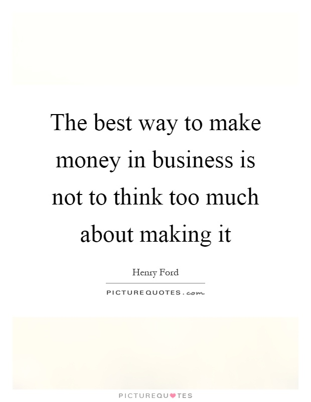 The best way to make money in business is not to think too much about making it Picture Quote #1