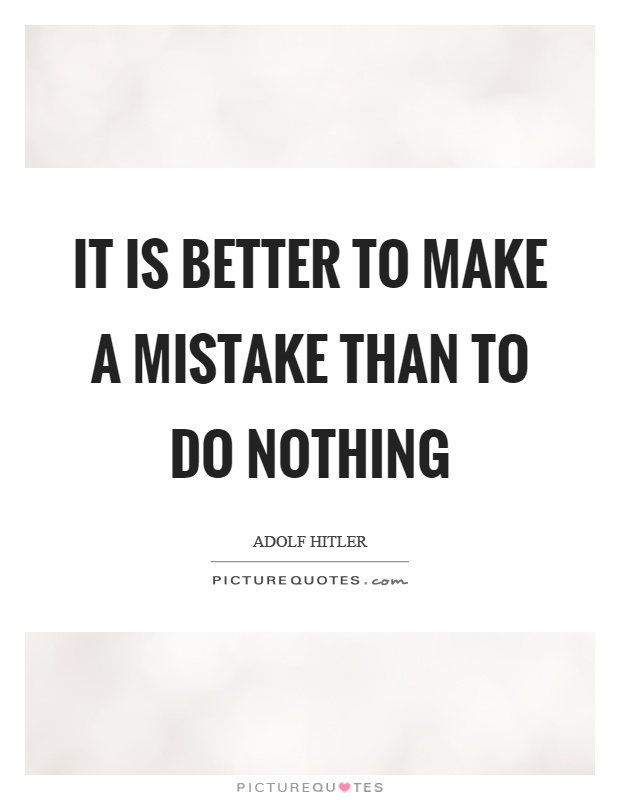 It is better to make a mistake than to do nothing Picture Quote #1