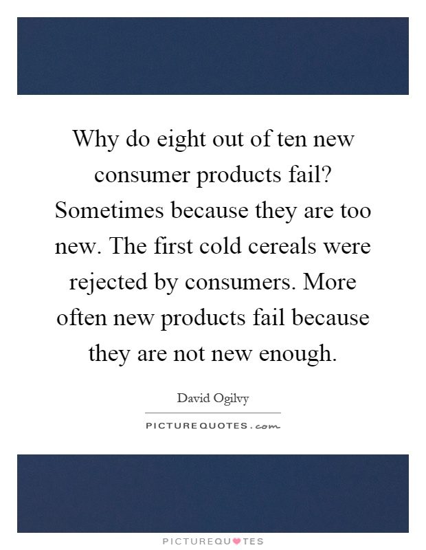 Why do eight out of ten new consumer products fail? Sometimes because they are too new. The first cold cereals were rejected by consumers. More often new products fail because they are not new enough Picture Quote #1