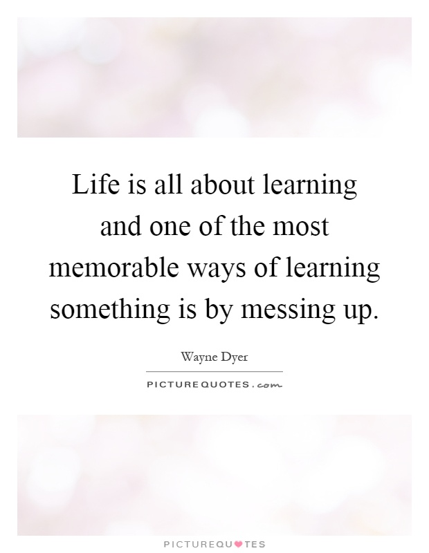 Life is all about learning and one of the most memorable ways of learning something is by messing up Picture Quote #1