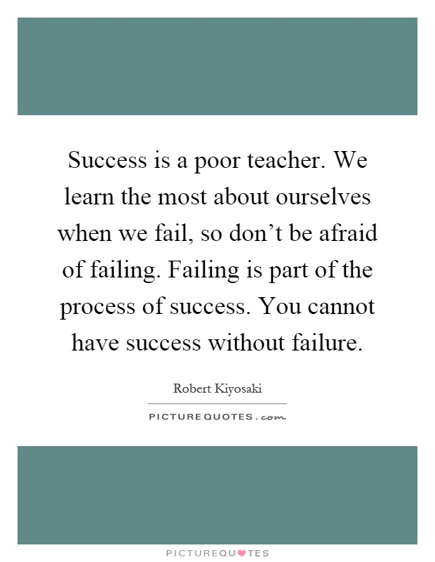 Success is a poor teacher. We learn the most about ourselves when we fail, so don't be afraid of failing. Failing is part of the process of success. You cannot have success without failure Picture Quote #1