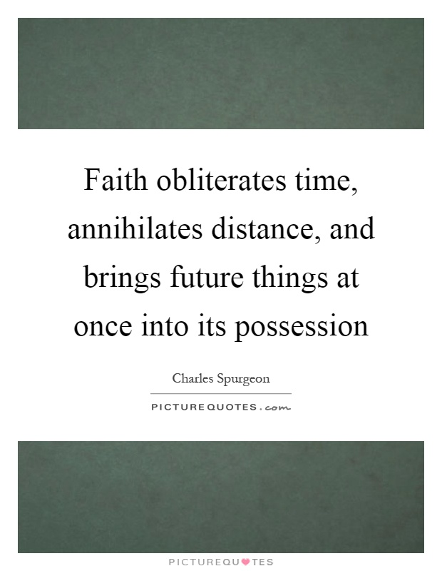 Faith obliterates time, annihilates distance, and brings future things at once into its possession Picture Quote #1