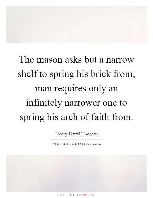 The mason asks but a narrow shelf to spring his brick from; man requires only an infinitely narrower one to spring his arch of faith from Picture Quote #1