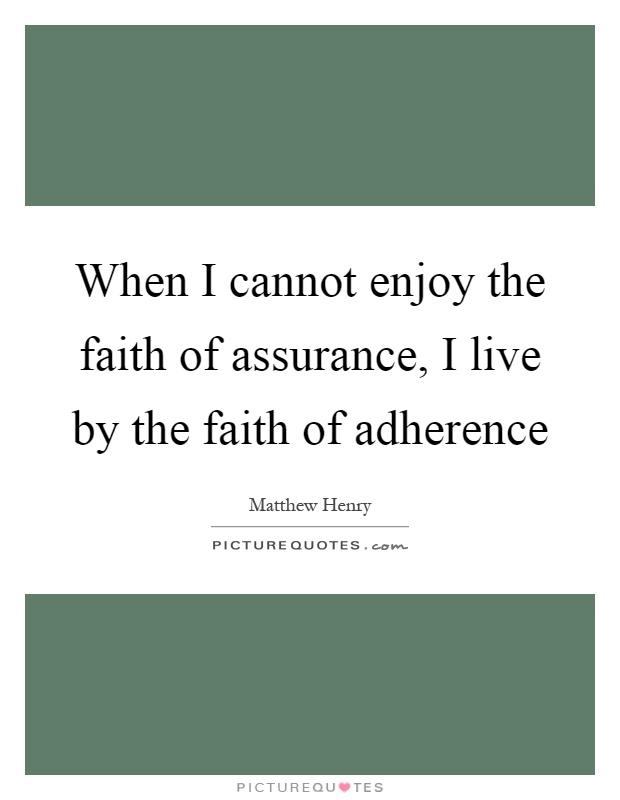 When I cannot enjoy the faith of assurance, I live by the faith of adherence Picture Quote #1