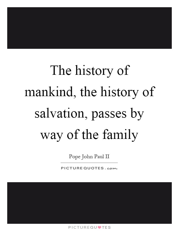 The history of mankind, the history of salvation, passes by way of the family Picture Quote #1