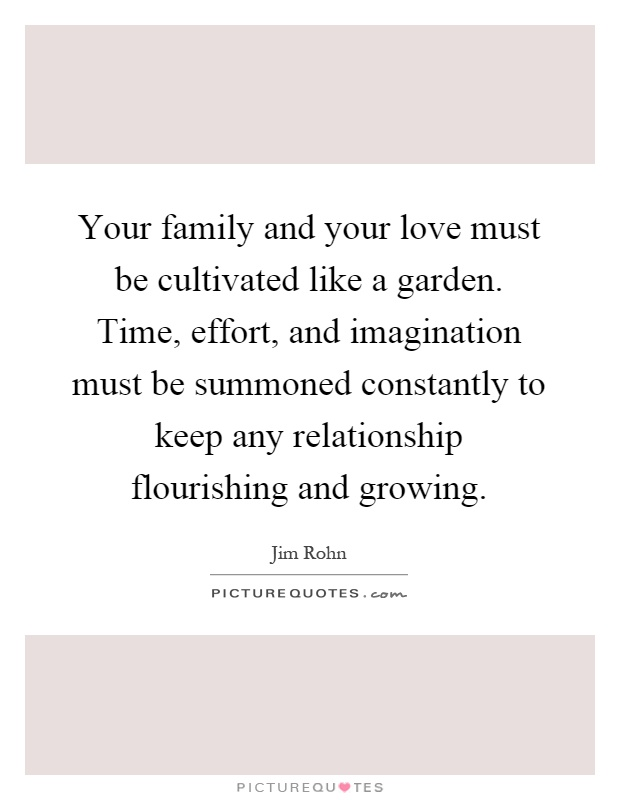 Your family and your love must be cultivated like a garden. Time, effort, and imagination must be summoned constantly to keep any relationship flourishing and growing Picture Quote #1
