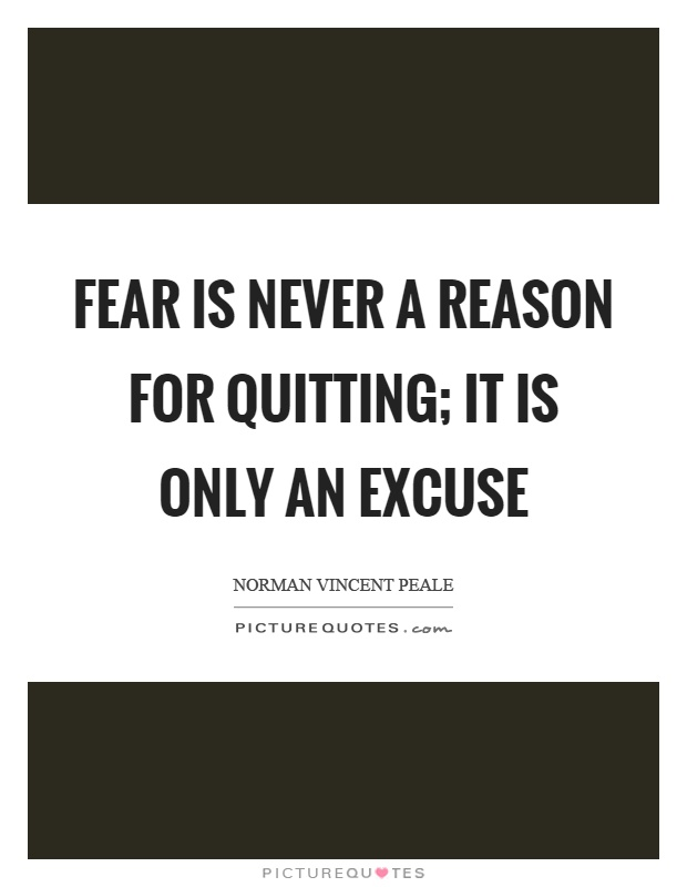 Fear is never a reason for quitting; it is only an excuse Picture Quote #1