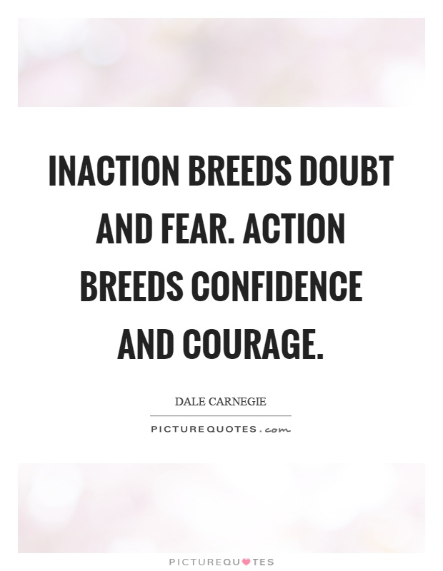 Inaction breeds doubt and fear. Action breeds confidence and courage Picture Quote #1