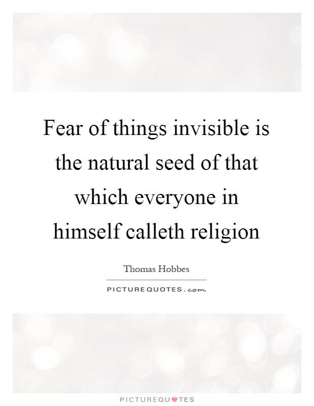 Fear of things invisible is the natural seed of that which everyone in himself calleth religion Picture Quote #1
