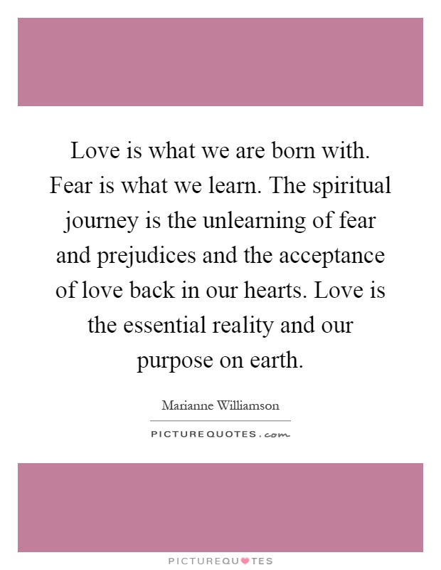 Love is what we are born with. Fear is what we learn. The spiritual journey is the unlearning of fear and prejudices and the acceptance of love back in our hearts. Love is the essential reality and our purpose on earth Picture Quote #1