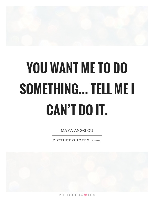 You want me to do something... tell me I can't do it Picture Quote #1