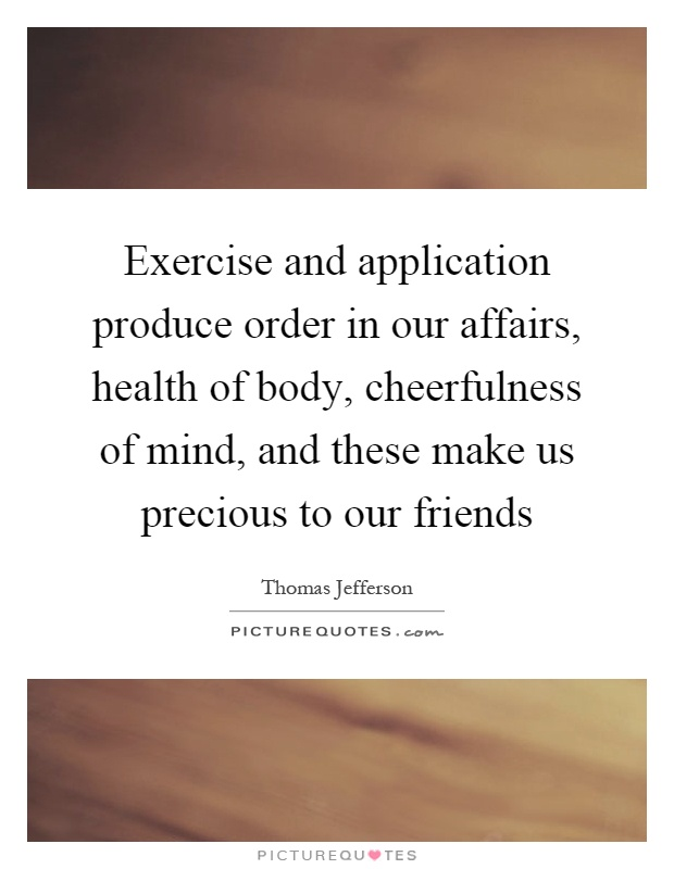 Exercise and application produce order in our affairs, health of body, cheerfulness of mind, and these make us precious to our friends Picture Quote #1