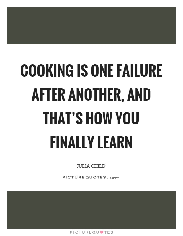 Cooking is one failure after another, and that's how you finally learn Picture Quote #1